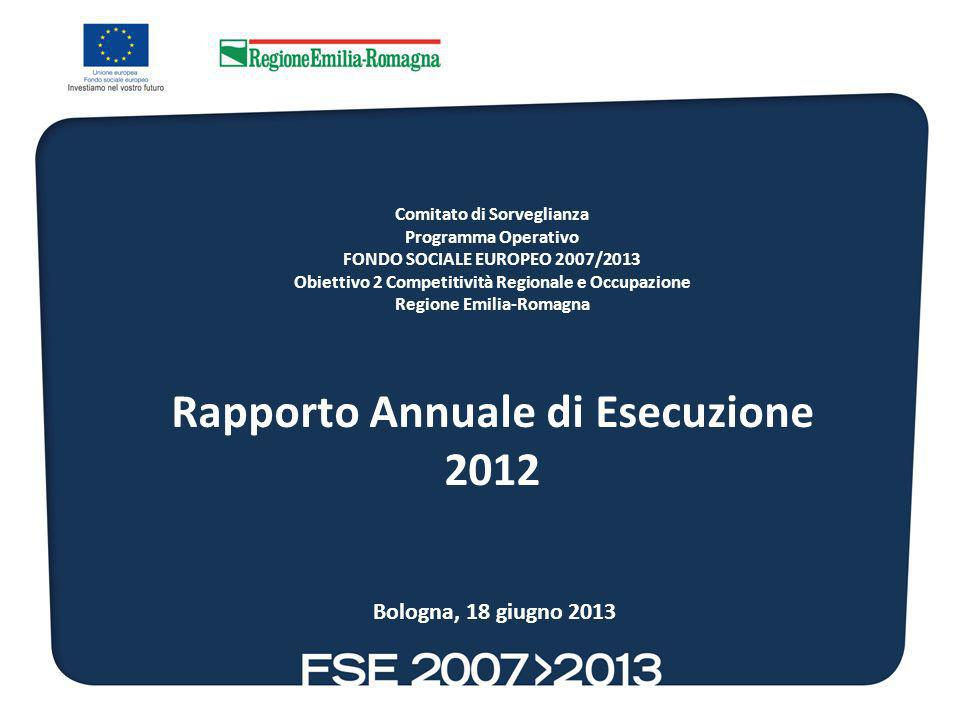 Comitato di Sorveglianza Programma Operativo FONDO SOCIALE EUROPEO 2007/2013 Obiettivo 2 Competitività Regionale e Occupazione Regione Emilia-Romagna Rapporto Annuale di Esecuzione 2012 Bologna, 18 giugno 2013