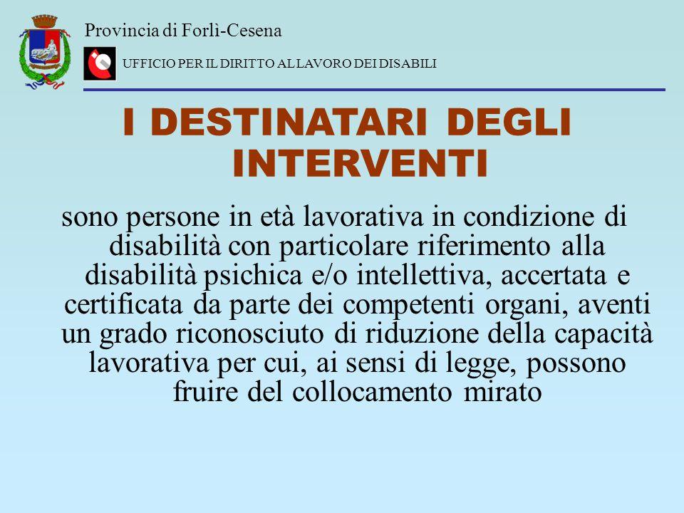Provincia di Forlì-Cesena UFFICIO PER IL DIRITTO AL LAVORO DEI DISABILI I DESTINATARI DEGLI INTERVENTI sono persone in età lavorativa in condizione di