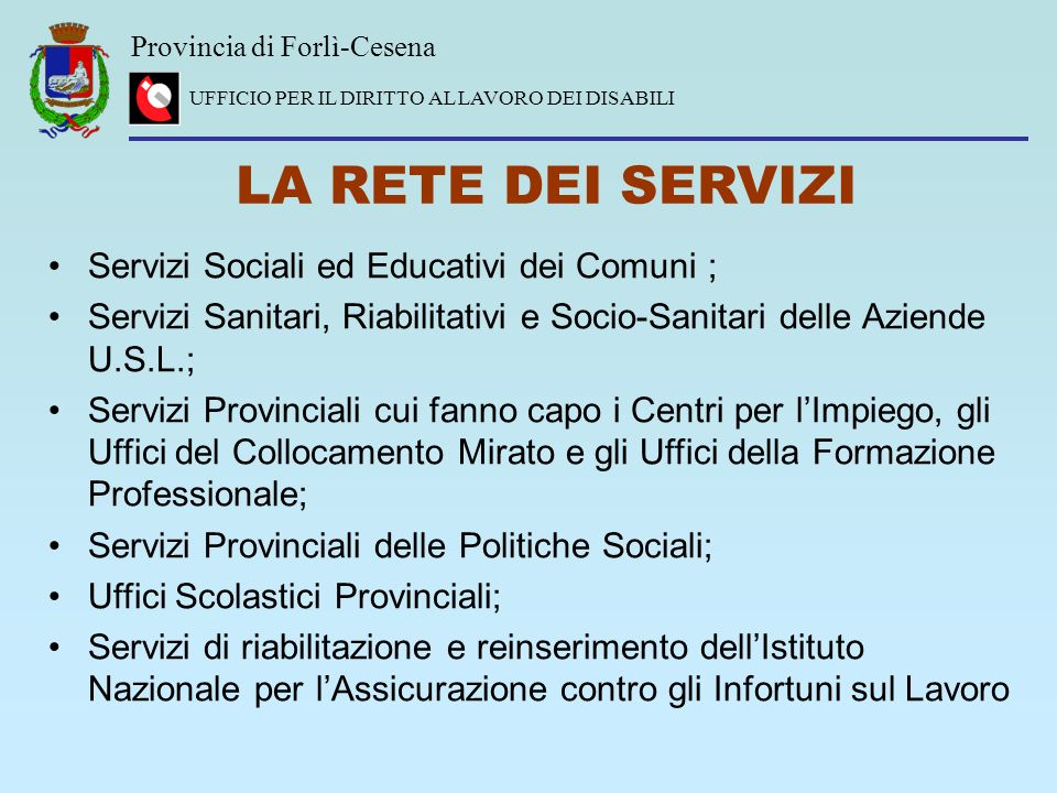Provincia di Forlì-Cesena UFFICIO PER IL DIRITTO AL LAVORO DEI DISABILI LA RETE DEI SERVIZI Servizi Sociali ed Educativi dei Comuni ; Servizi Sanitari