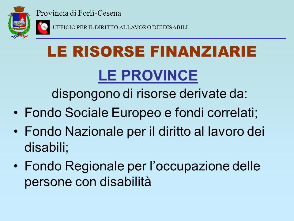 Provincia di Forlì-Cesena UFFICIO PER IL DIRITTO AL LAVORO DEI DISABILI LE RISORSE FINANZIARIE LE PROVINCE dispongono di risorse derivate da: Fondo So