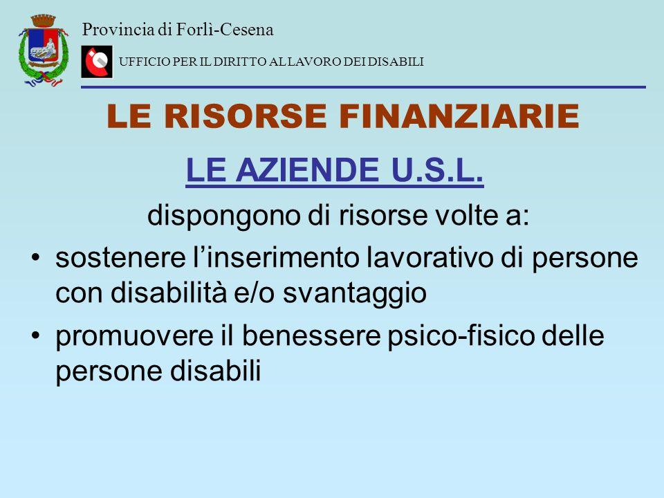 Provincia di Forlì-Cesena UFFICIO PER IL DIRITTO AL LAVORO DEI DISABILI LE RISORSE FINANZIARIE LE AZIENDE U.S.L. dispongono di risorse volte a: sosten