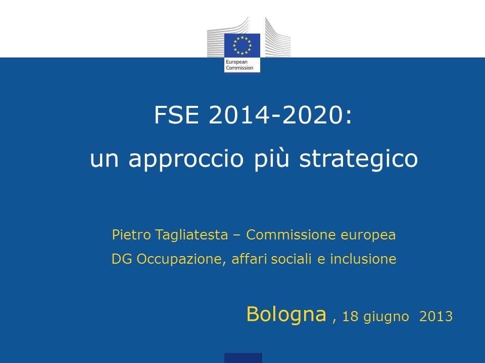 FSE 2014-2020: un approccio più strategico Pietro Tagliatesta – Commissione europea DG Occupazione, affari sociali e inclusione Bologna, 18 giugno 201