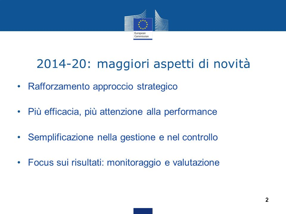 2014-20: maggiori aspetti di novità Rafforzamento approccio strategico Più efficacia, più attenzione alla performance Semplificazione nella gestione e