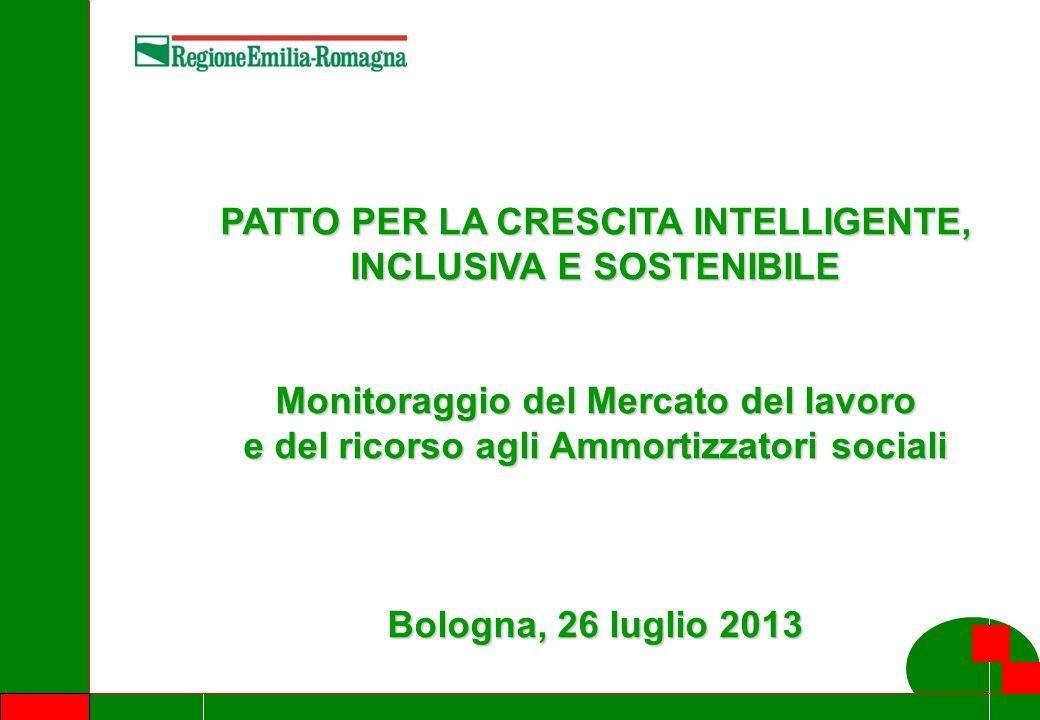 1 PATTO PER LA CRESCITA INTELLIGENTE, INCLUSIVA E SOSTENIBILE Monitoraggio del Mercato del lavoro e del ricorso agli Ammortizzatori sociali Bologna, 26 luglio 2013