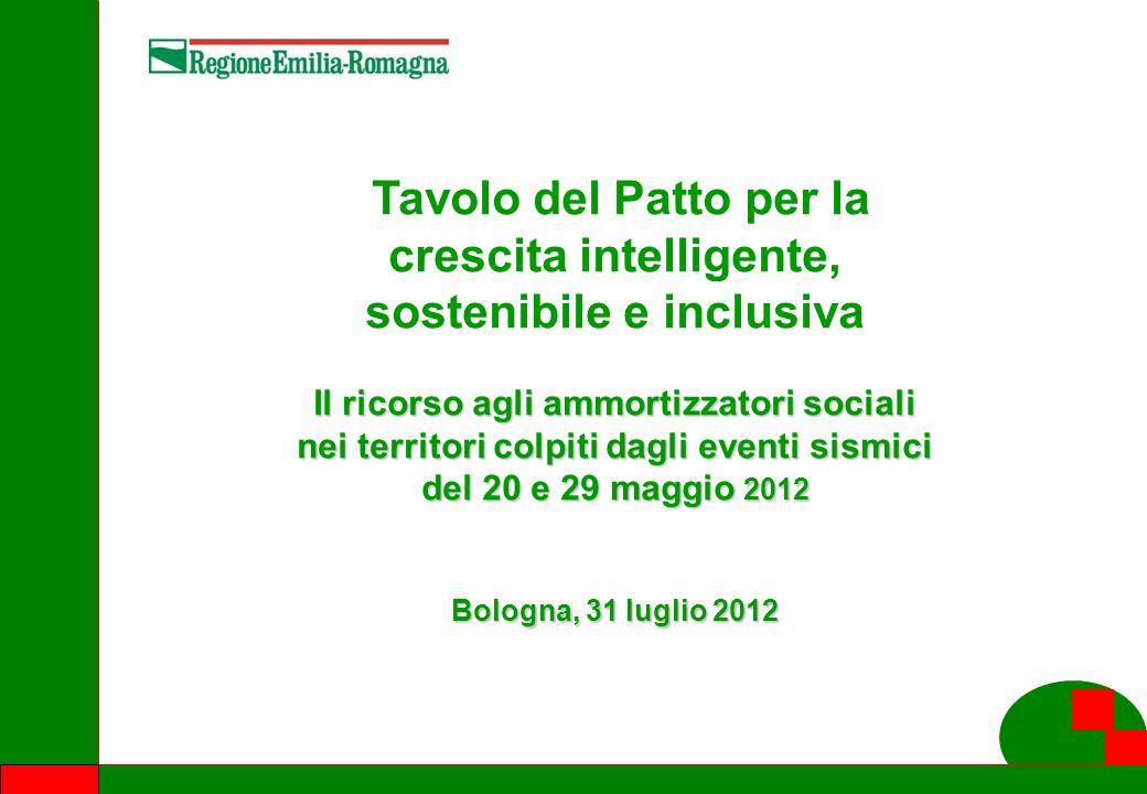 1 Tavolo del Patto per la crescita intelligente, sostenibile e inclusiva Il ricorso agli ammortizzatori sociali nei territori colpiti dagli eventi sismici del 20 e 29 maggio 2012 Bologna, 31 luglio 2012