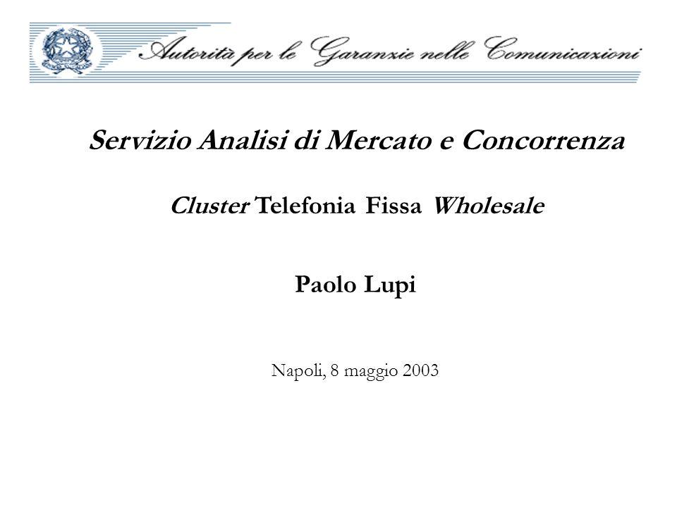 Servizio Analisi di Mercato e Concorrenza Cluster Telefonia Fissa Wholesale Paolo Lupi Napoli, 8 maggio 2003
