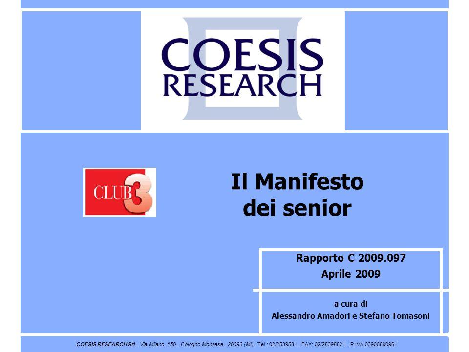 Rapporto C 2009.097 Aprile 2009 a cura di Alessandro Amadori e Stefano Tomasoni Il Manifesto dei senior COESIS RESEARCH Srl - Via Milano, 150 - Cologno Monzese - 20093 (MI) - Tel.: 02/2539581 - FAX: 02/25395821 - P.IVA 03906890961