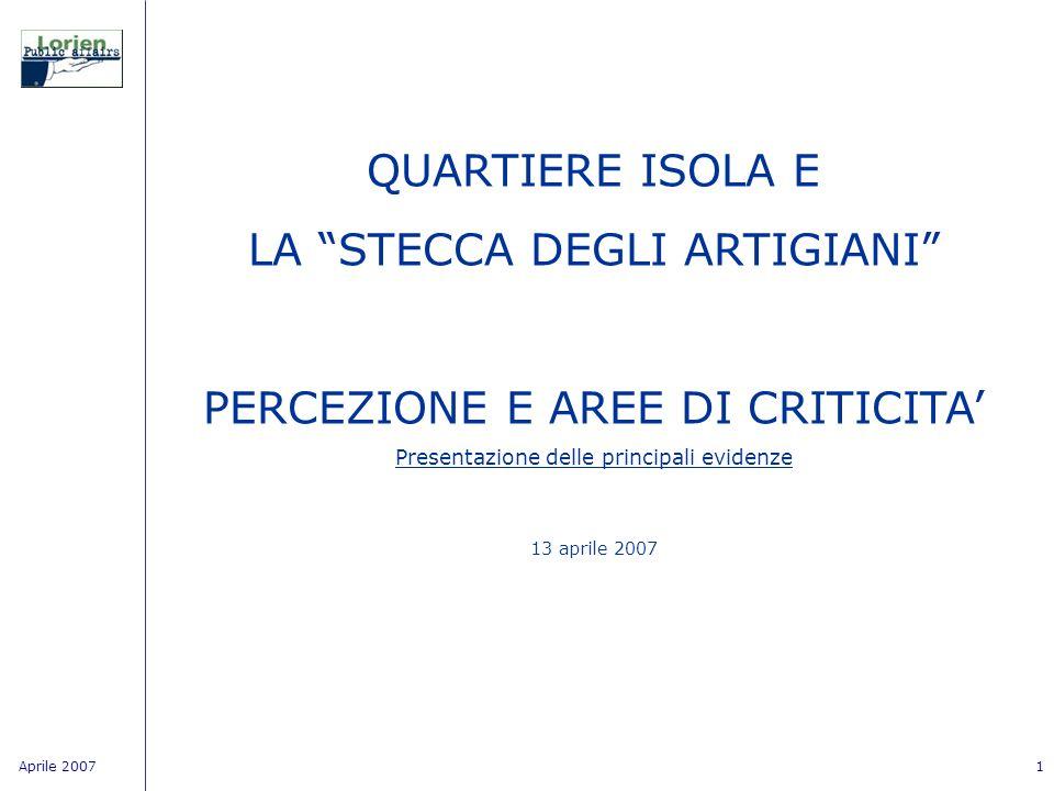Aprile 20071 QUARTIERE ISOLA E LA STECCA DEGLI ARTIGIANI PERCEZIONE E AREE DI CRITICITA Presentazione delle principali evidenze 13 aprile 2007