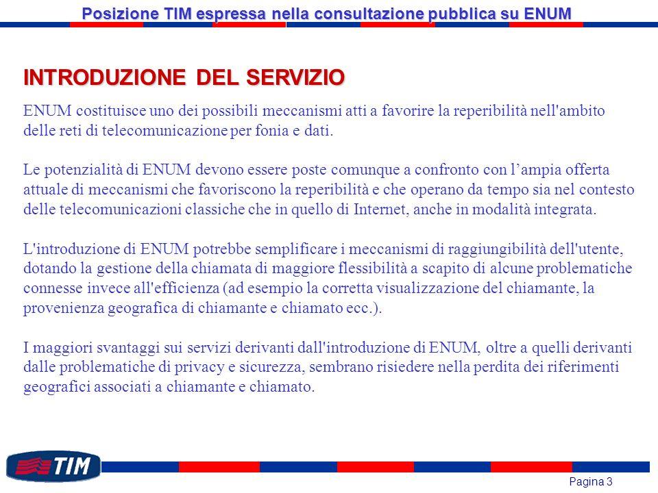 Pagina 3 Posizione TIM espressa nella consultazione pubblica su ENUM INTRODUZIONE DEL SERVIZIO ENUM costituisce uno dei possibili meccanismi atti a favorire la reperibilità nell ambito delle reti di telecomunicazione per fonia e dati.
