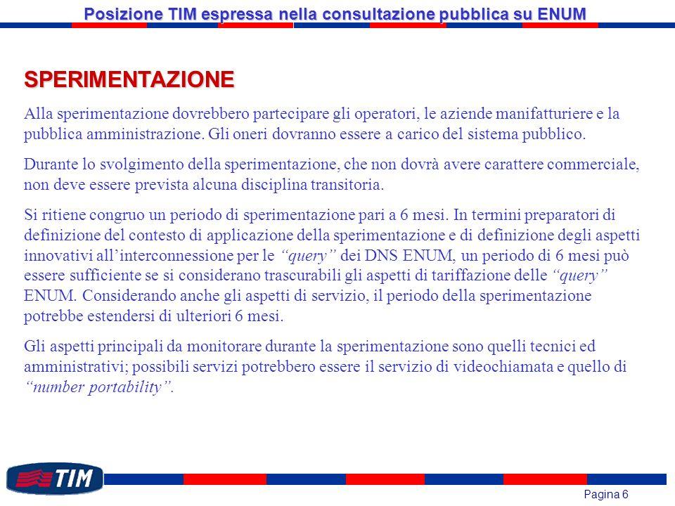 Pagina 6 Posizione TIM espressa nella consultazione pubblica su ENUM SPERIMENTAZIONE Alla sperimentazione dovrebbero partecipare gli operatori, le aziende manifatturiere e la pubblica amministrazione.
