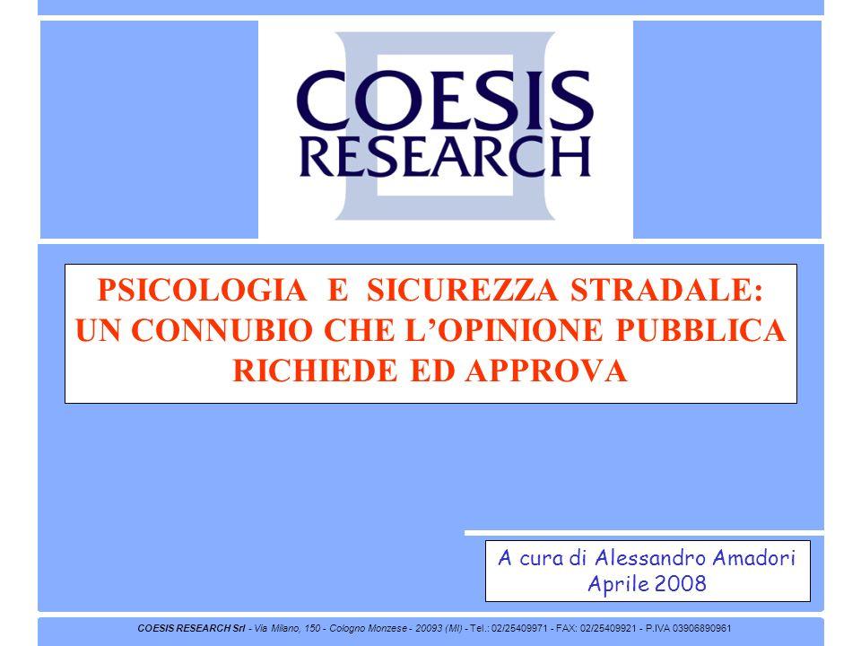 COESIS RESEARCH Srl - Via Milano, 150 - Cologno Monzese - 20093 (MI) - Tel.: 02/25409971 - FAX: 02/25409921 - P.IVA 03906890961 PSICOLOGIA E SICUREZZA STRADALE: UN CONNUBIO CHE LOPINIONE PUBBLICA RICHIEDE ED APPROVA A cura di Alessandro Amadori Aprile 2008
