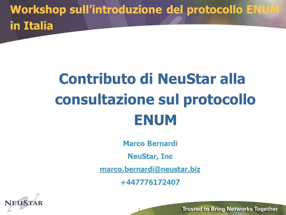 1 Contributo di NeuStar alla consultazione sul protocollo ENUM Marco Bernardi NeuStar, Inc marco.bernardi@neustar.marco.bernardi@neustar.biz +447776172407 Workshop sullintroduzione del protocollo ENUM in Italia