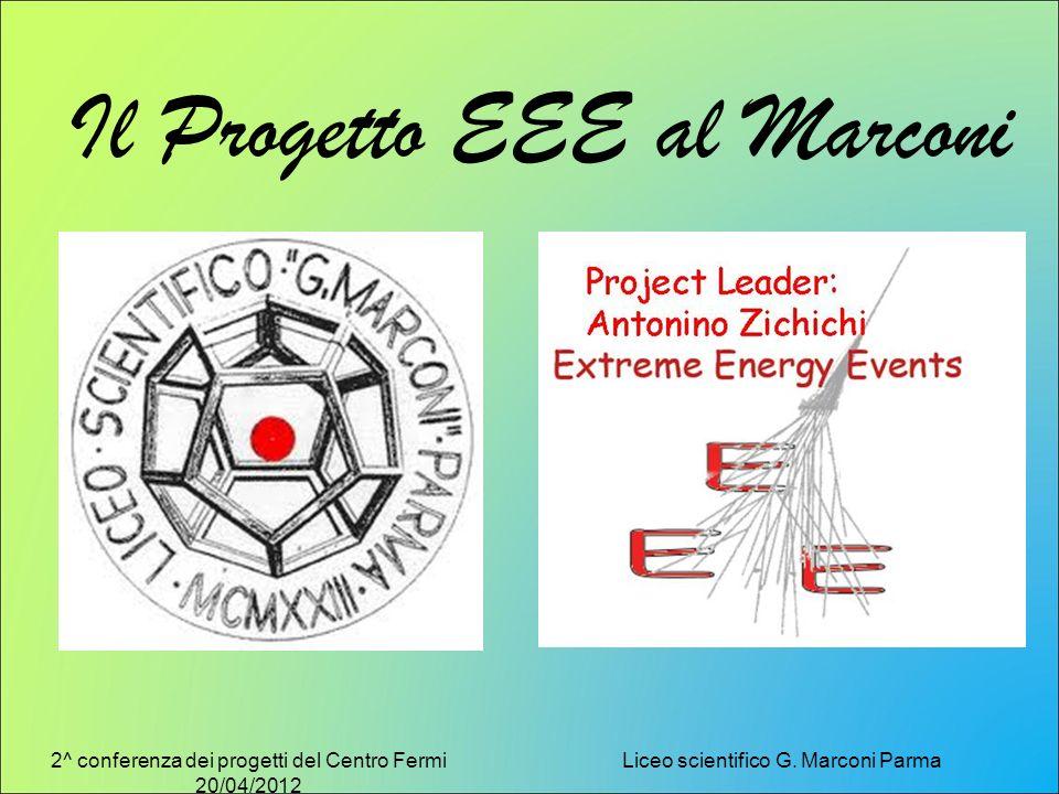 2^ conferenza dei progetti del Centro Fermi 20/04/2012 Liceo scientifico G. Marconi Parma Il Progetto EEE al Marconi