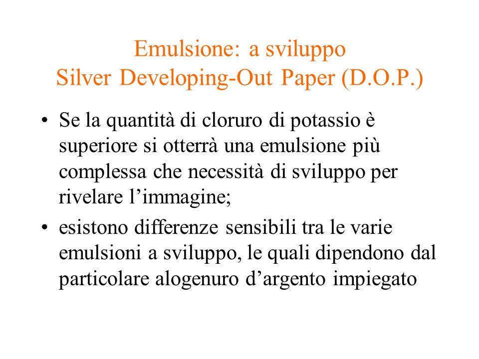 Emulsione: a sviluppo Silver Developing-Out Paper (D.O.P.) Se la quantità di cloruro di potassio è superiore si otterrà una emulsione più complessa ch
