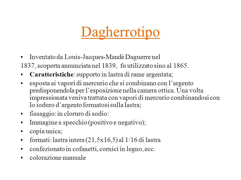 Dagherrotipo Inventato da Louis-Jacques-Mandè Daguerre nel 1837, scoperta annunciata nel 1839, fu utilizzato sino al 1865. Caratteristiche: supporto i