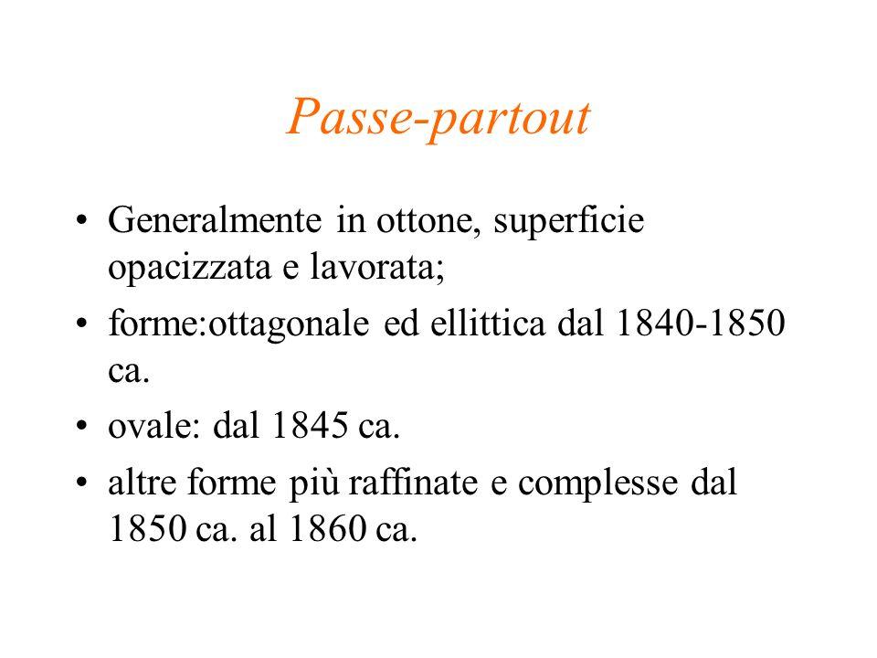 Passe-partout Generalmente in ottone, superficie opacizzata e lavorata; forme:ottagonale ed ellittica dal 1840-1850 ca. ovale: dal 1845 ca. altre form