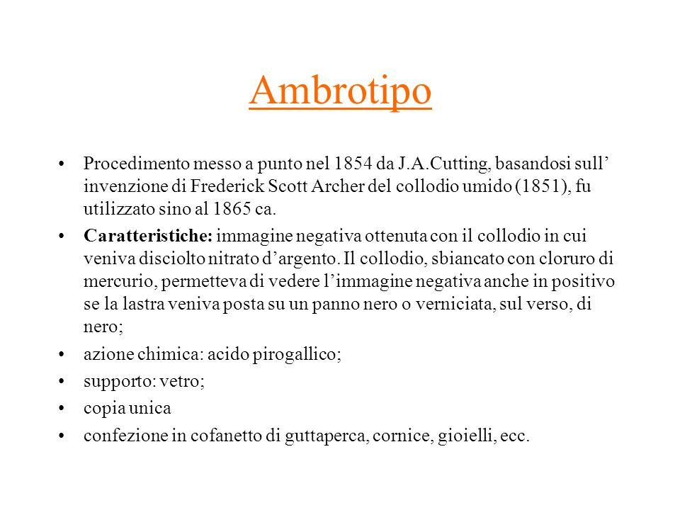Ambrotipo Procedimento messo a punto nel 1854 da J.A.Cutting, basandosi sull invenzione di Frederick Scott Archer del collodio umido (1851), fu utiliz