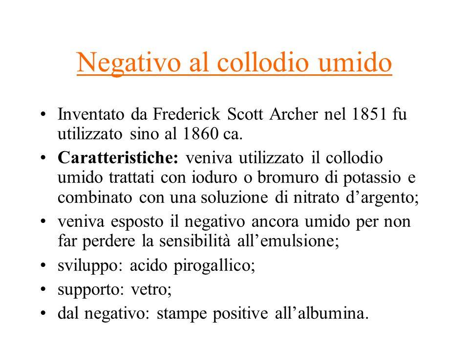 Negativo al collodio umido Inventato da Frederick Scott Archer nel 1851 fu utilizzato sino al 1860 ca. Caratteristiche: veniva utilizzato il collodio