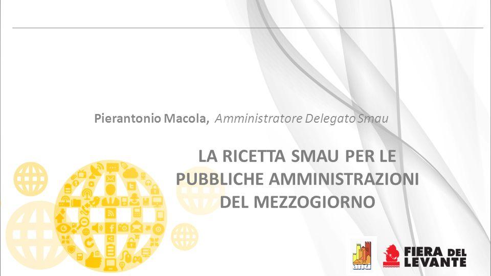LA RICETTA SMAU PER LE PUBBLICHE AMMINISTRAZIONI DEL MEZZOGIORNO Pierantonio Macola, Amministratore Delegato Smau