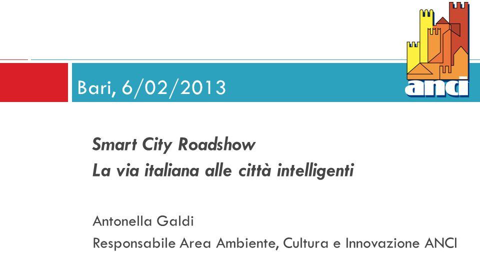 Smart City Roadshow La via italiana alle città intelligenti Antonella Galdi Responsabile Area Ambiente, Cultura e Innovazione ANCI Bari, 6/02/2013