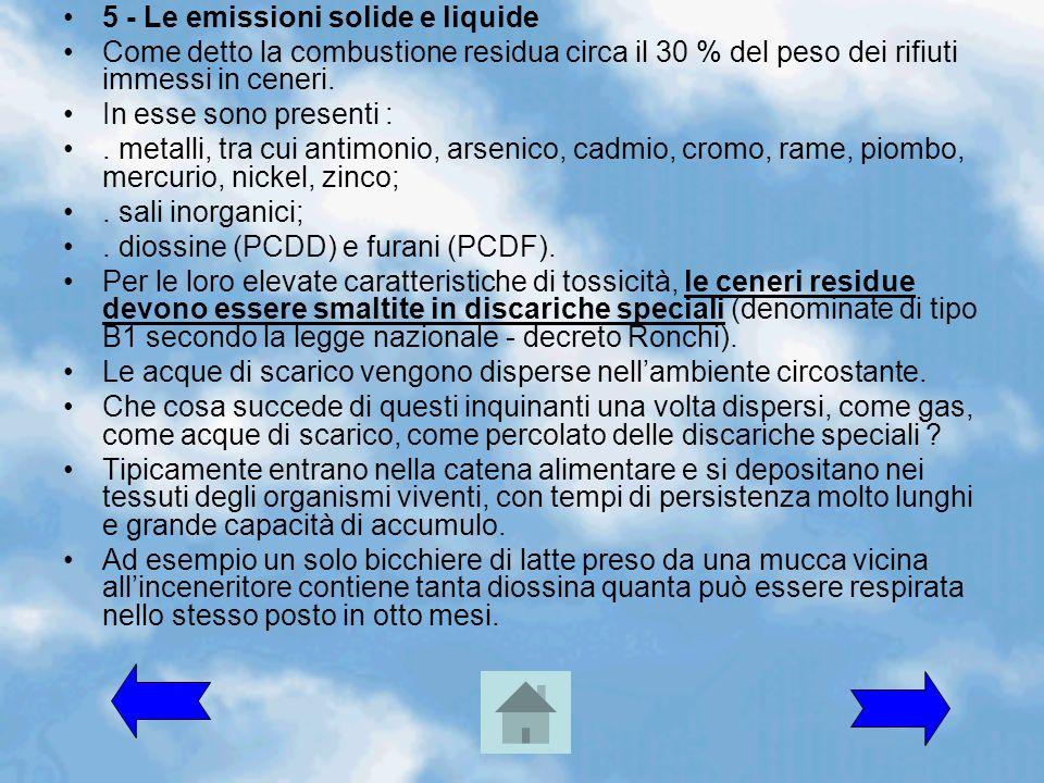5 - Le emissioni solide e liquide Come detto la combustione residua circa il 30 % del peso dei rifiuti immessi in ceneri. In esse sono presenti :. met