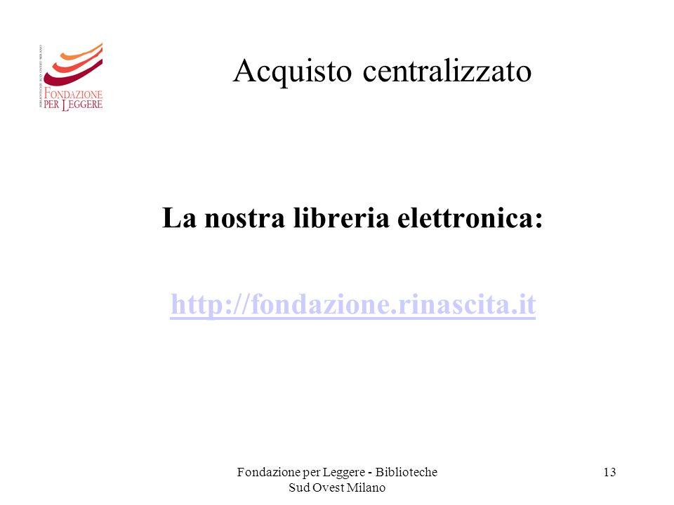 Fondazione per Leggere - Biblioteche Sud Ovest Milano 13 Acquisto centralizzato La nostra libreria elettronica: http://fondazione.rinascita.it