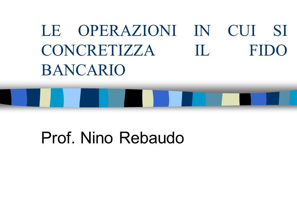 LE OPERAZIONI IN CUI SI CONCRETIZZA IL FIDO BANCARIO Prof. Nino Rebaudo