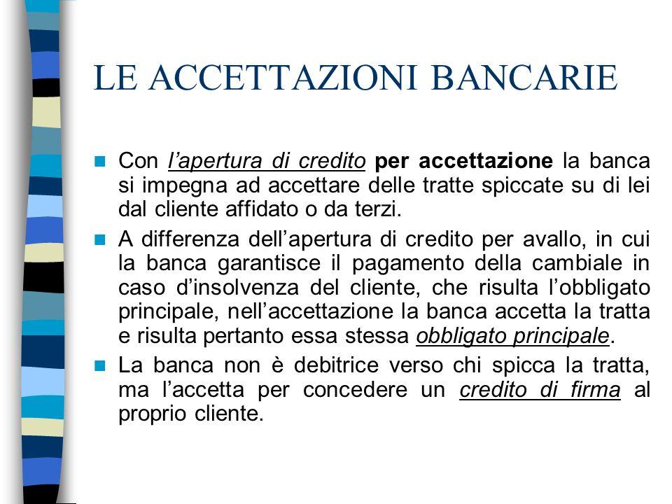 LE ACCETTAZIONI BANCARIE Con lapertura di credito per accettazione la banca si impegna ad accettare delle tratte spiccate su di lei dal cliente affida