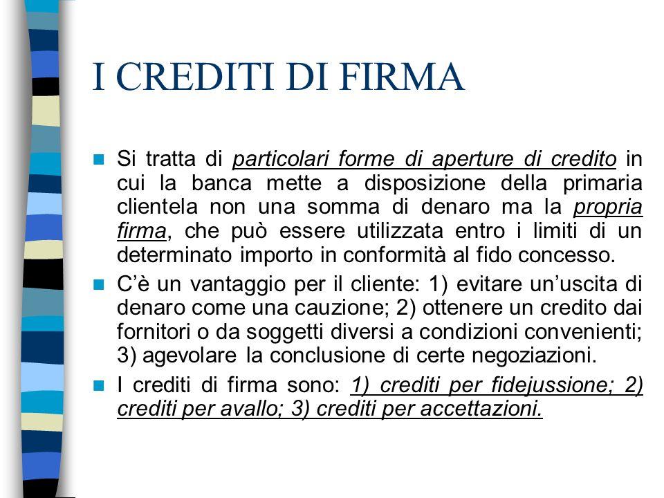 I CREDITI DI FIRMA Si tratta di particolari forme di aperture di credito in cui la banca mette a disposizione della primaria clientela non una somma d