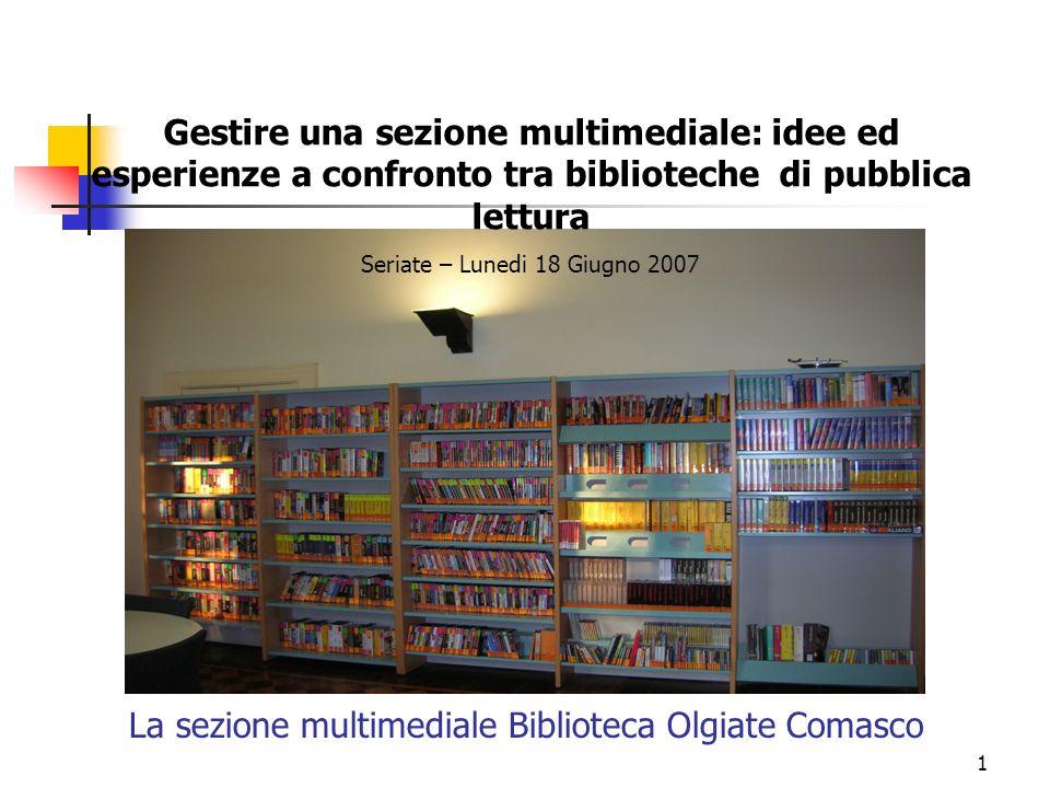1 La sezione multimediale Biblioteca Olgiate Comasco Gestire una sezione multimediale: idee ed esperienze a confronto tra biblioteche di pubblica lettura Seriate – Lunedi 18 Giugno 2007