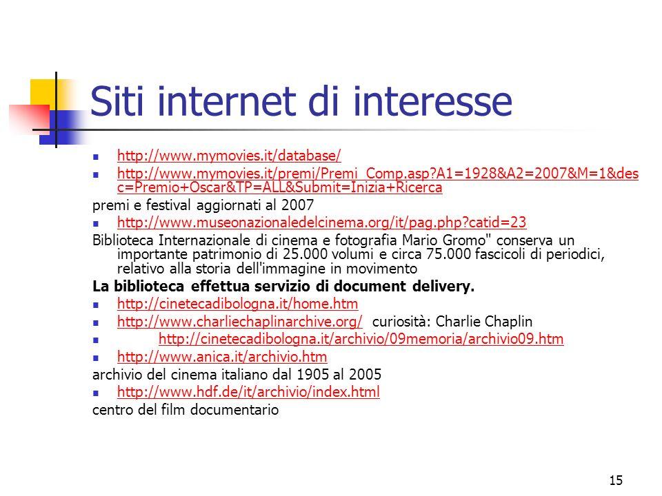 15 Siti internet di interesse http://www.mymovies.it/database/ http://www.mymovies.it/premi/Premi_Comp.asp A1=1928&A2=2007&M=1&des c=Premio+Oscar&TP=ALL&Submit=Inizia+Ricerca http://www.mymovies.it/premi/Premi_Comp.asp A1=1928&A2=2007&M=1&des c=Premio+Oscar&TP=ALL&Submit=Inizia+Ricerca premi e festival aggiornati al 2007 http://www.museonazionaledelcinema.org/it/pag.php catid=23 Biblioteca Internazionale di cinema e fotografia Mario Gromo conserva un importante patrimonio di 25.000 volumi e circa 75.000 fascicoli di periodici, relativo alla storia dell immagine in movimento La biblioteca effettua servizio di document delivery.