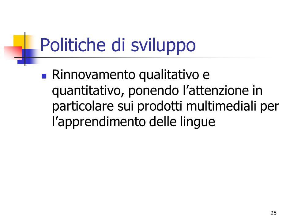 25 Politiche di sviluppo Rinnovamento qualitativo e quantitativo, ponendo lattenzione in particolare sui prodotti multimediali per lapprendimento delle lingue
