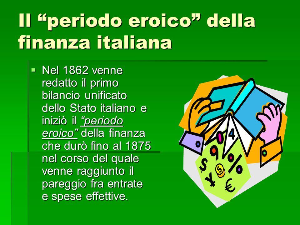 Il periodo eroico della finanza italiana Nel 1862 venne redatto il primo bilancio unificato dello Stato italiano e iniziò il periodo eroico della fina