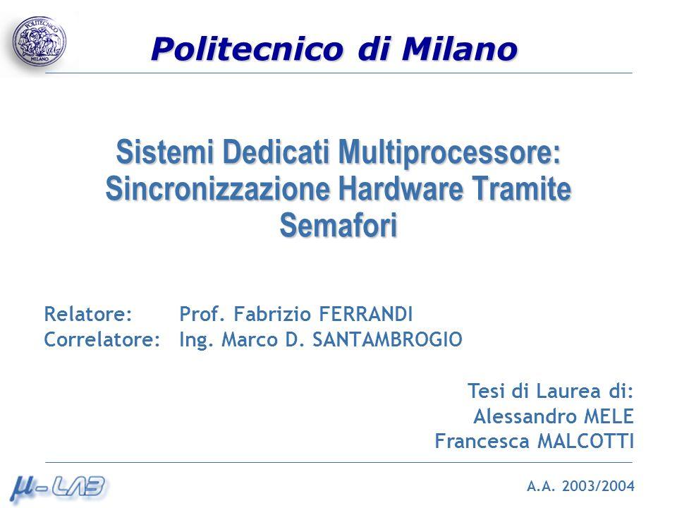 Politecnico di Milano Sistemi Dedicati Multiprocessore: Sincronizzazione Hardware Tramite Semafori Relatore: Prof. Fabrizio FERRANDI Correlatore: Ing.