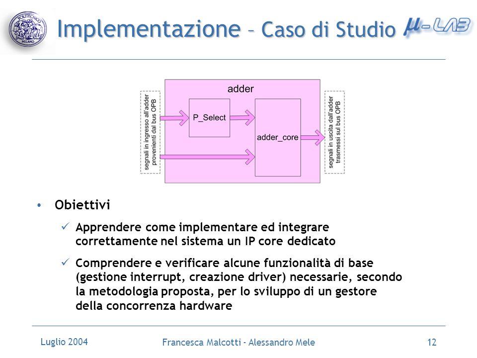 Luglio 2004 Francesca Malcotti - Alessandro Mele12 Implementazione – Caso di Studio Obiettivi Apprendere come implementare ed integrare correttamente