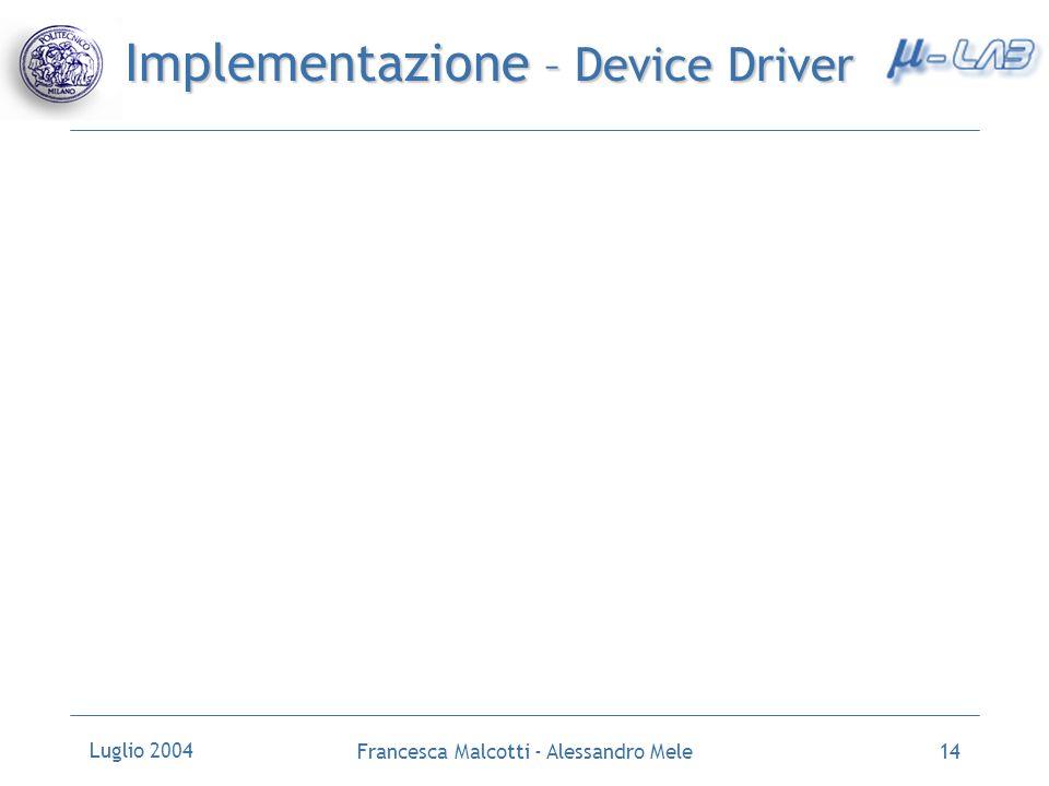 Luglio 2004 Francesca Malcotti - Alessandro Mele14 Implementazione – Device Driver