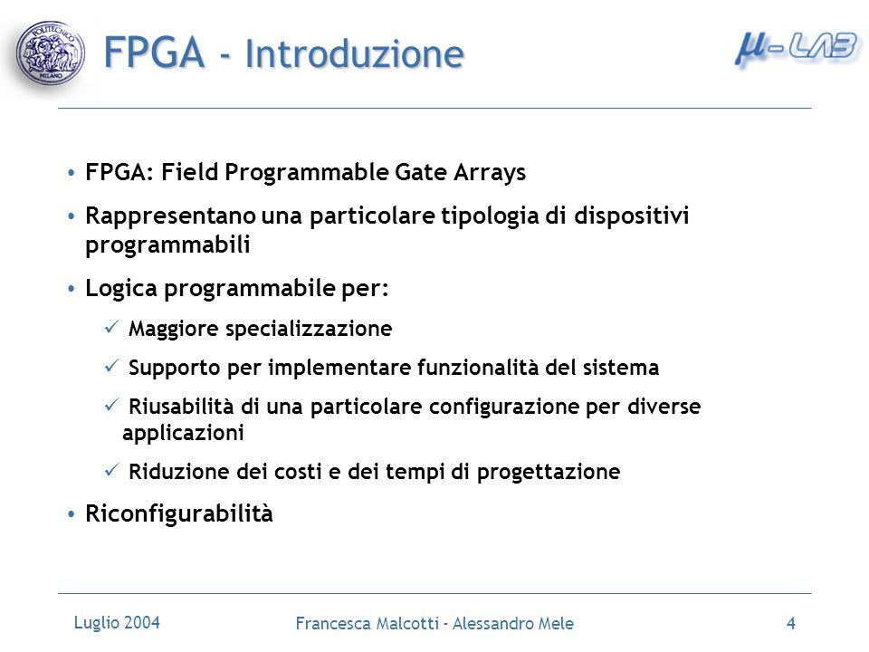 Luglio 2004 Francesca Malcotti - Alessandro Mele4 FPGA - Introduzione FPGA: Field Programmable Gate Arrays Rappresentano una particolare tipologia di