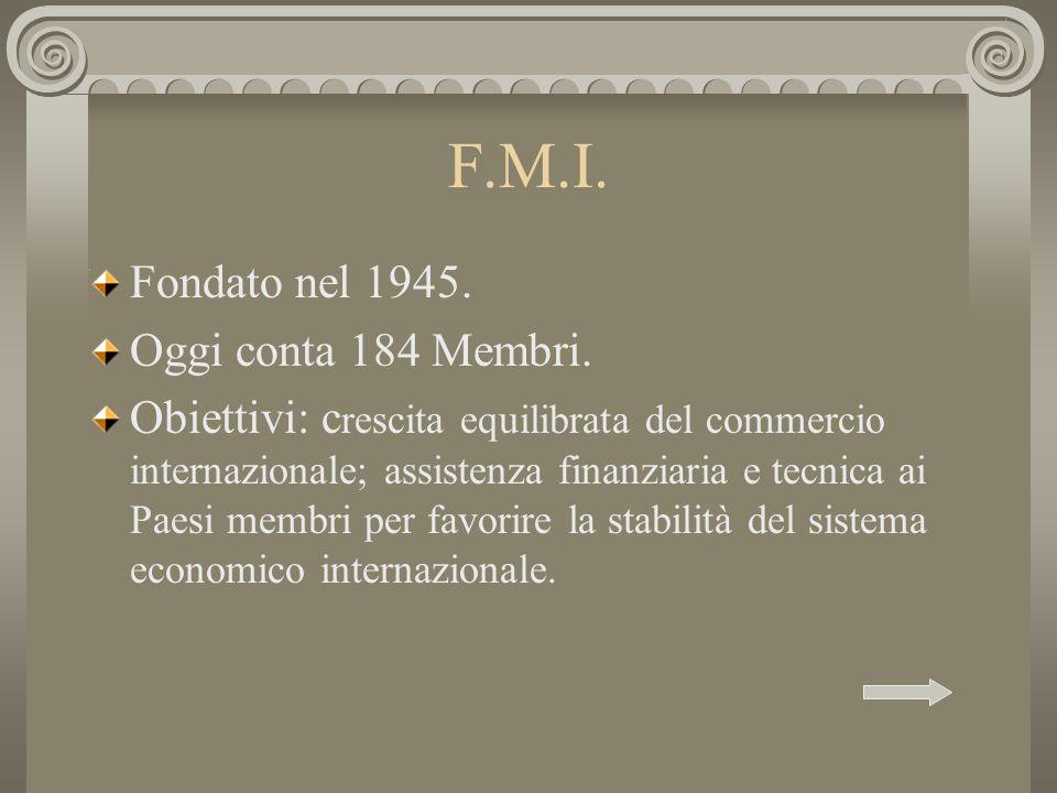 F.M.I. Fondato nel 1945. Oggi conta 184 Membri. Obiettivi: c rescita equilibrata del commercio internazionale; assistenza finanziaria e tecnica ai Pae