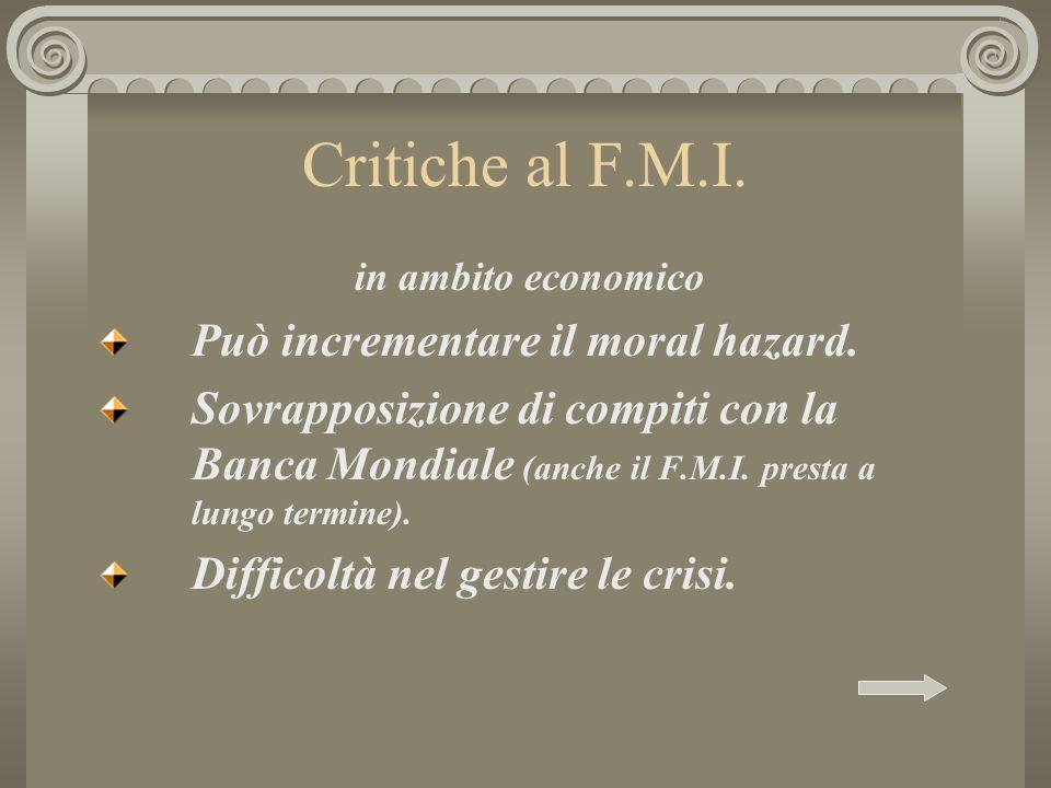 Critiche al F.M.I. in ambito economico Può incrementare il moral hazard. Sovrapposizione di compiti con la Banca Mondiale (anche il F.M.I. presta a lu