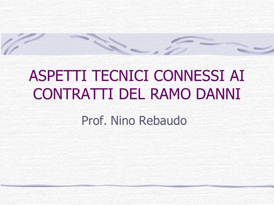 ASPETTI TECNICI CONNESSI AI CONTRATTI DEL RAMO DANNI Prof. Nino Rebaudo