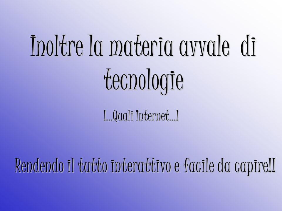 Inoltre la materia avvale di tecnologie !…Quali Internet….