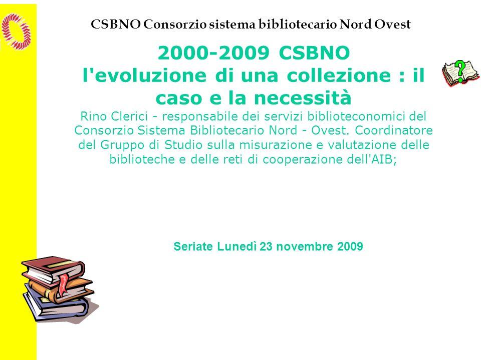 CSBNO Consorzio sistema bibliotecario Nord Ovest 2000-2009 CSBNO l'evoluzione di una collezione : il caso e la necessità Rino Clerici - responsabile d