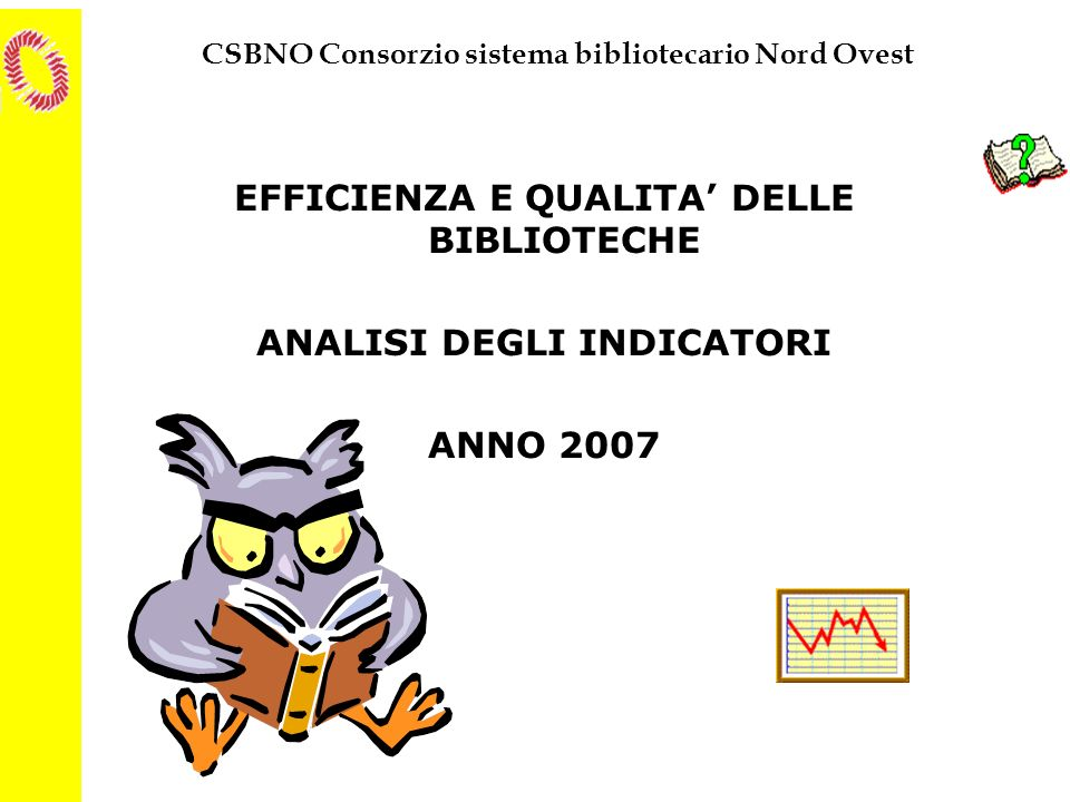 CSBNO Consorzio sistema bibliotecario Nord Ovest EFFICIENZA E QUALITA DELLE BIBLIOTECHE ANALISI DEGLI INDICATORI ANNO 2007