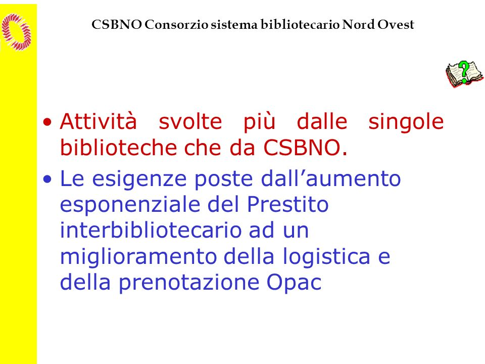 CSBNO Consorzio sistema bibliotecario Nord Ovest Attività svolte più dalle singole biblioteche che da CSBNO. Le esigenze poste dallaumento esponenzial