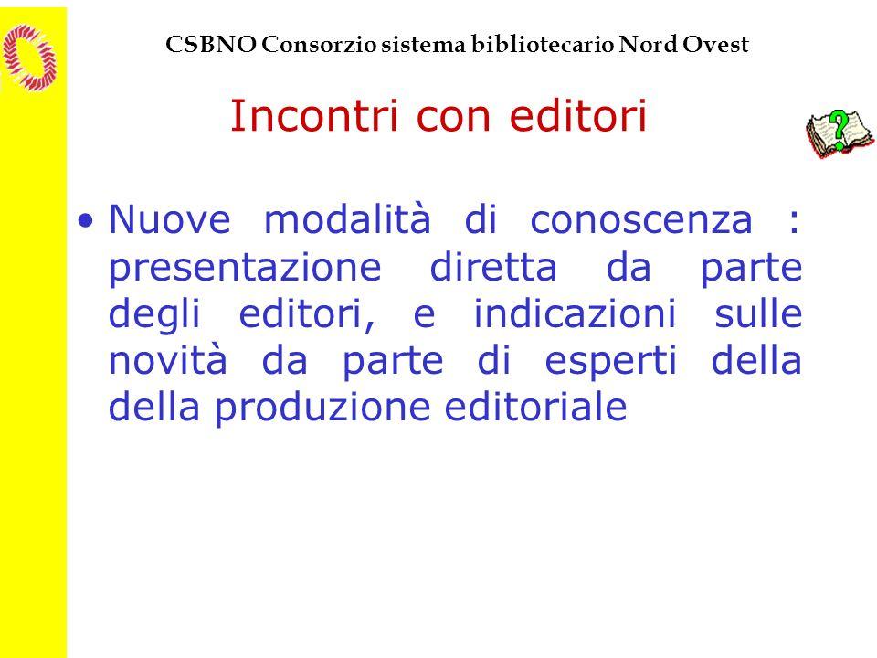 CSBNO Consorzio sistema bibliotecario Nord Ovest Incontri con editori Nuove modalità di conoscenza : presentazione diretta da parte degli editori, e i