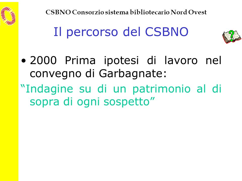 CSBNO Consorzio sistema bibliotecario Nord Ovest Il percorso del CSBNO 2000 Prima ipotesi di lavoro nel convegno di Garbagnate: Indagine su di un patr