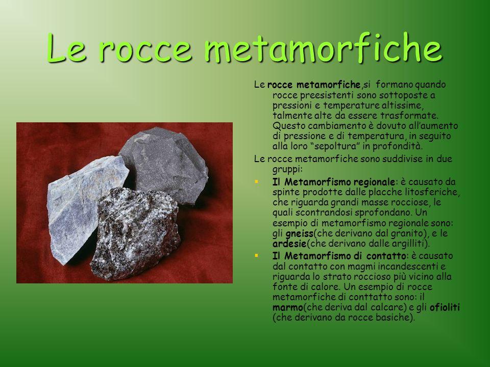 Le rocce metamorfiche Le rocce metamorfiche,si formano quando rocce preesistenti sono sottoposte a pressioni e temperature altissime, talmente alte da essere trasformate.