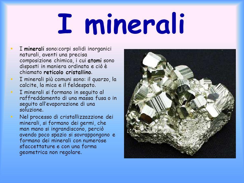 I minerali I minerali sono:corpi solidi inorganici naturali, aventi una precisa composizione chimica, i cui atomi sono disposti in maniera ordinata e ciò è chiamato reticolo cristallino.