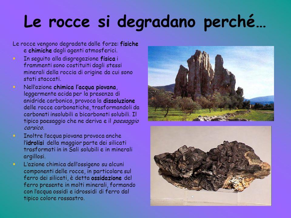 Le rocce si degradano perché… Le rocce vengono degradate dalle forze: fisiche e chimiche degli agenti atmosferici. In seguito alla disgregazione fisic