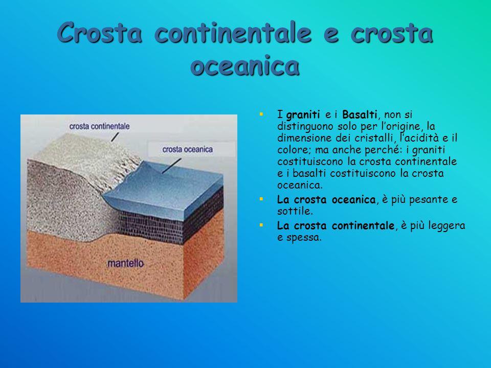 Crosta continentale e crosta oceanica I graniti e i Basalti, non si distinguono solo per lorigine, la dimensione dei cristalli, lacidità e il colore;
